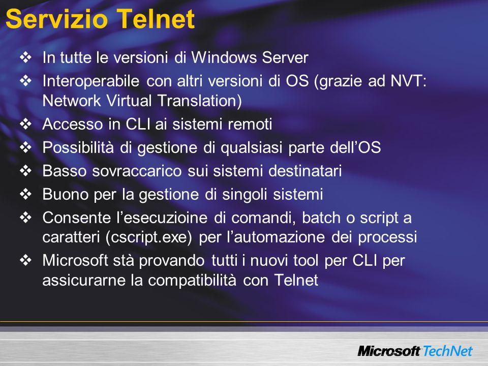 Servizio Telnet In tutte le versioni di Windows Server Interoperabile con altri versioni di OS (grazie ad NVT: Network Virtual Translation) Accesso in CLI ai sistemi remoti Possibilità di gestione di qualsiasi parte dellOS Basso sovraccarico sui sistemi destinatari Buono per la gestione di singoli sistemi Consente lesecuzioine di comandi, batch o script a caratteri (cscript.exe) per lautomazione dei processi Microsoft stà provando tutti i nuovi tool per CLI per assicurarne la compatibilità con Telnet