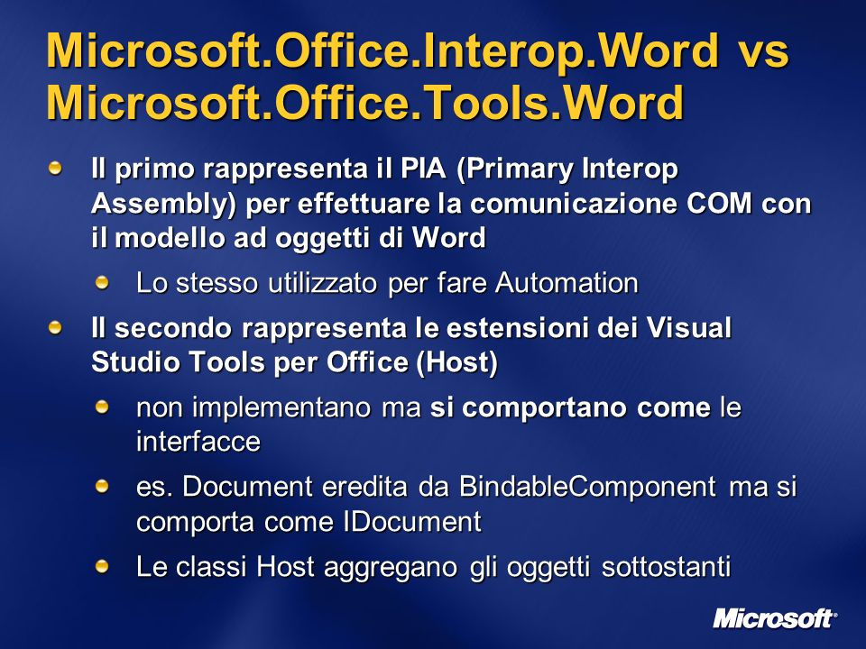 Microsoft.Office.Interop.Word vs Microsoft.Office.Tools.Word Il primo rappresenta il PIA (Primary Interop Assembly) per effettuare la comunicazione COM con il modello ad oggetti di Word Lo stesso utilizzato per fare Automation Il secondo rappresenta le estensioni dei Visual Studio Tools per Office (Host) non implementano ma si comportano come le interfacce es.