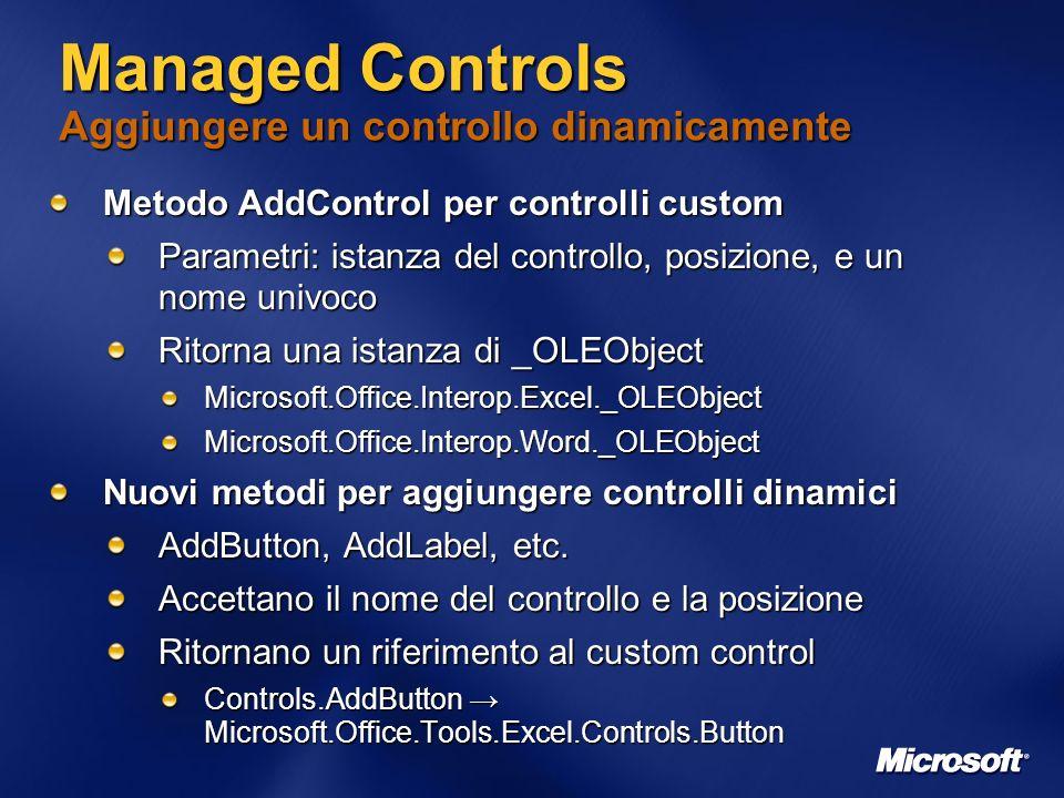 Managed Controls Aggiungere un controllo dinamicamente Metodo AddControl per controlli custom Parametri: istanza del controllo, posizione, e un nome univoco Ritorna una istanza di _OLEObject Microsoft.Office.Interop.Excel._OLEObjectMicrosoft.Office.Interop.Word._OLEObject Nuovi metodi per aggiungere controlli dinamici AddButton, AddLabel, etc.