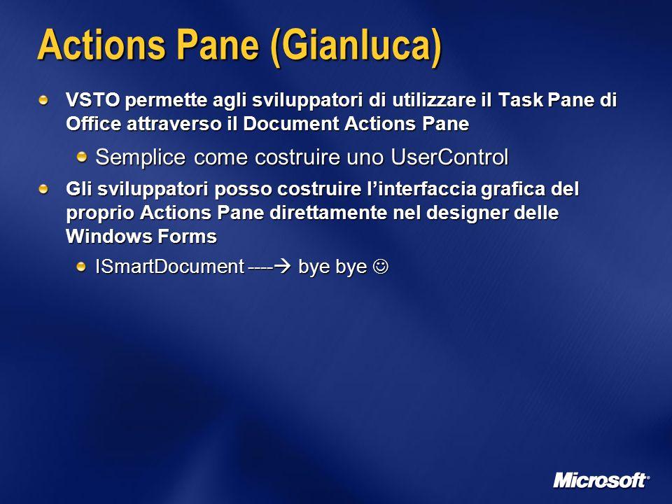 Actions Pane (Gianluca) VSTO permette agli sviluppatori di utilizzare il Task Pane di Office attraverso il Document Actions Pane Semplice come costruire uno UserControl Gli sviluppatori posso costruire linterfaccia grafica del proprio Actions Pane direttamente nel designer delle Windows Forms ISmartDocument ---- bye bye ISmartDocument ---- bye bye