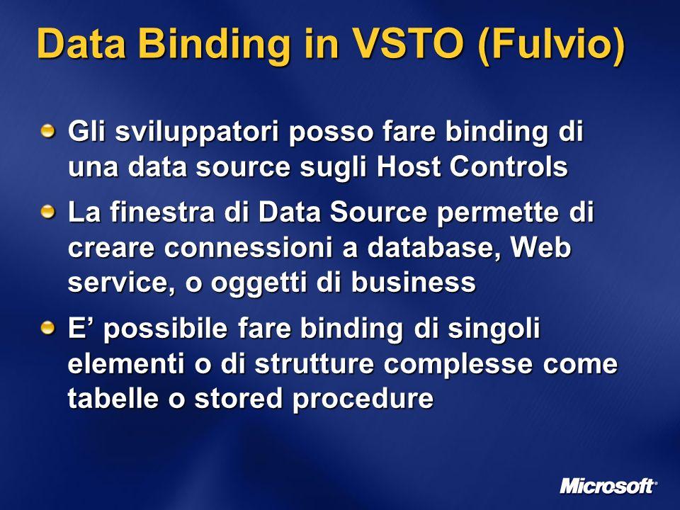 Data Binding in VSTO (Fulvio) Gli sviluppatori posso fare binding di una data source sugli Host Controls La finestra di Data Source permette di creare connessioni a database, Web service, o oggetti di business E possibile fare binding di singoli elementi o di strutture complesse come tabelle o stored procedure