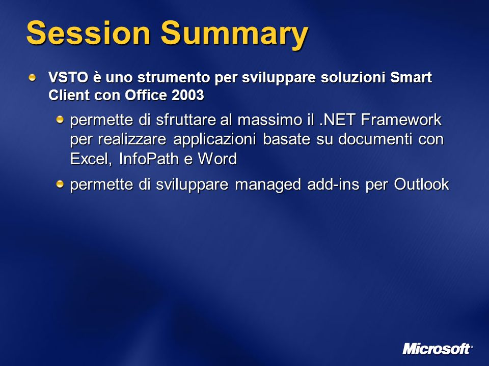 Session Summary VSTO è uno strumento per sviluppare soluzioni Smart Client con Office 2003 permette di sfruttare al massimo il.NET Framework per realizzare applicazioni basate su documenti con Excel, InfoPath e Word permette di sviluppare managed add-ins per Outlook