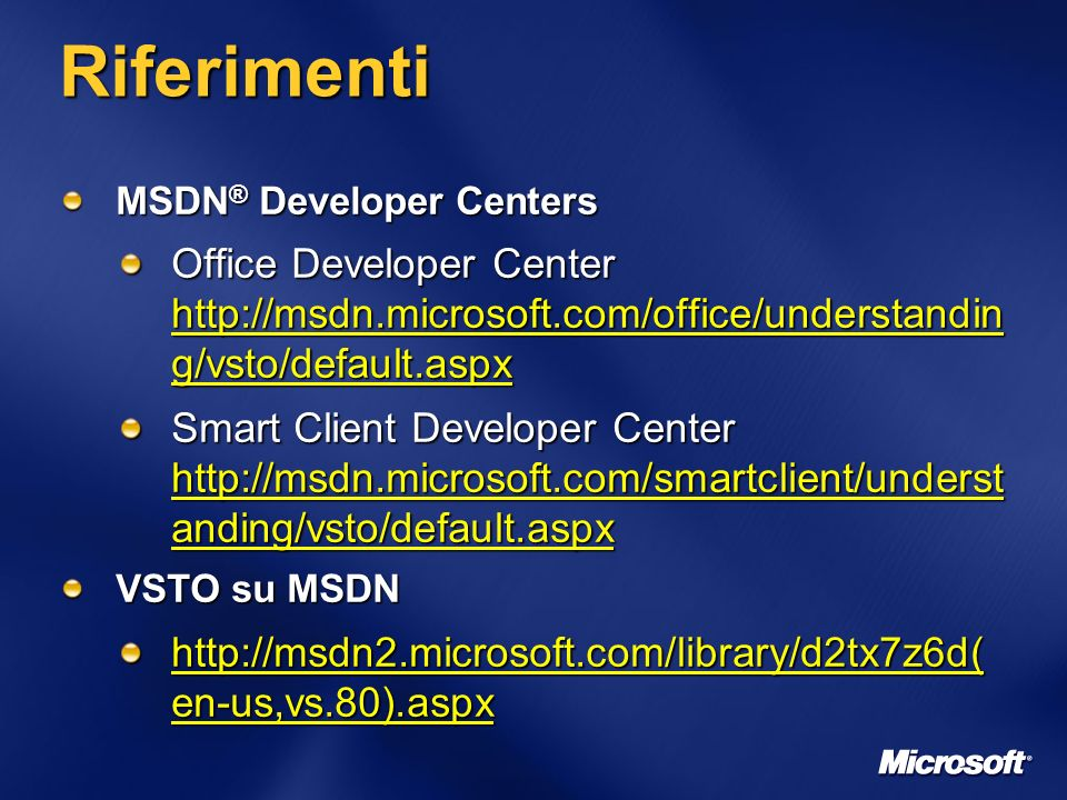 Riferimenti MSDN ® Developer Centers Office Developer Center http://msdn.microsoft.com/office/understandin g/vsto/default.aspx Smart Client Developer Center http://msdn.microsoft.com/smartclient/underst anding/vsto/default.aspx VSTO su MSDN http://msdn2.microsoft.com/library/d2tx7z6d( en-us,vs.80).aspx