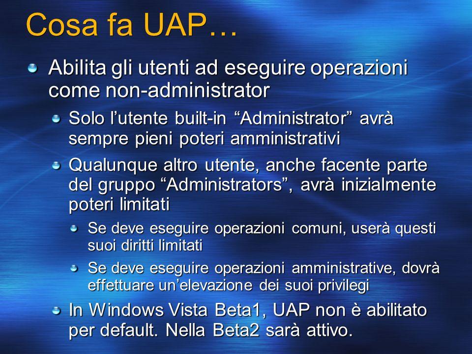 Cosa fa UAP… Abilita gli utenti ad eseguire operazioni come non-administrator Solo lutente built-in Administrator avrà sempre pieni poteri amministrat