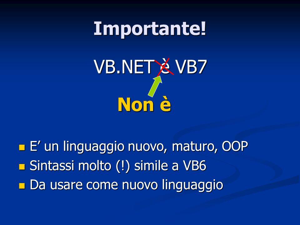 Importante! VB.NET è VB7 Non è E un linguaggio nuovo, maturo, OOP E un linguaggio nuovo, maturo, OOP Sintassi molto (!) simile a VB6 Sintassi molto (!
