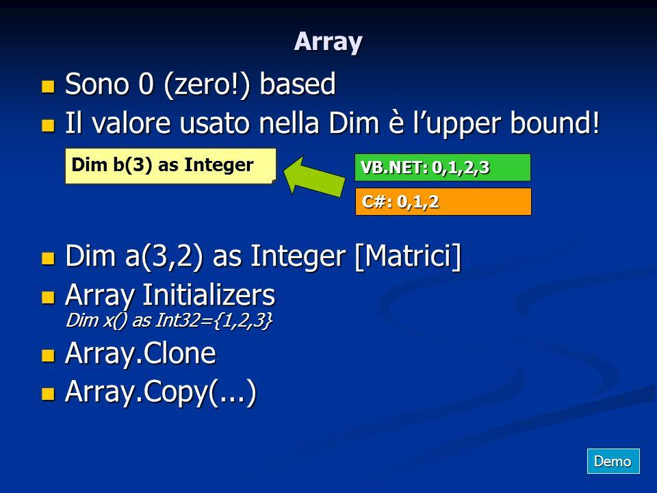 Array Sono 0 (zero!) based Sono 0 (zero!) based Il valore usato nella Dim è lupper bound! Il valore usato nella Dim è lupper bound! Dim a(3,2) as Inte