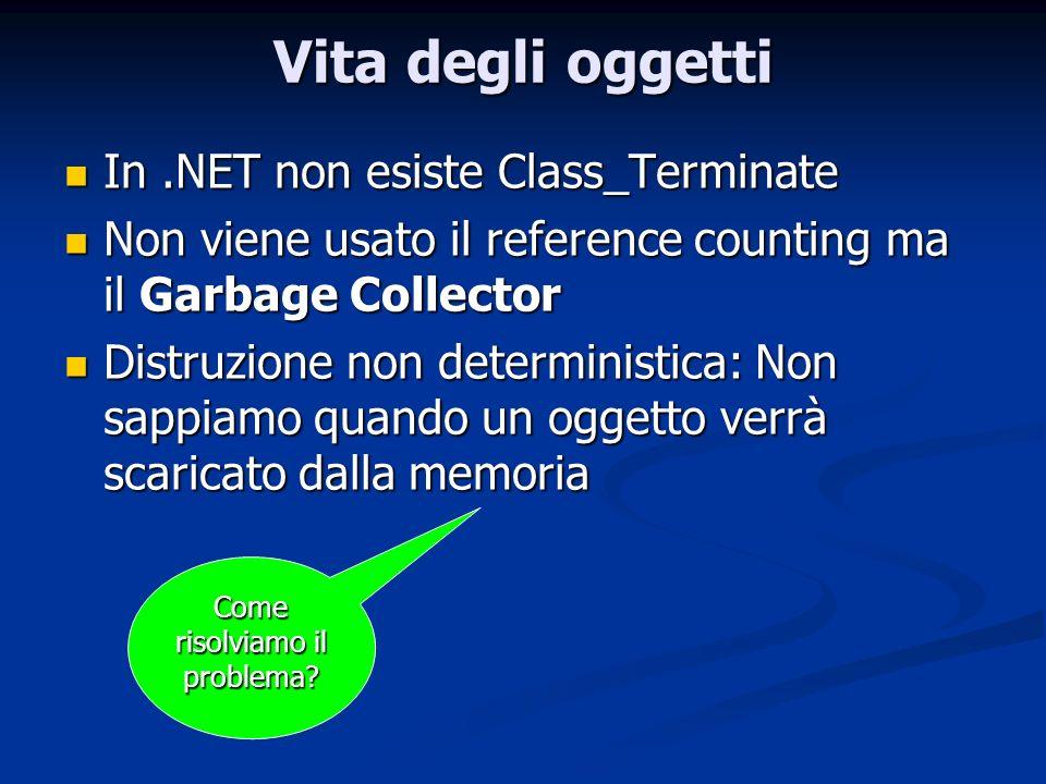 Vita degli oggetti In.NET non esiste Class_Terminate In.NET non esiste Class_Terminate Non viene usato il reference counting ma il Garbage Collector N
