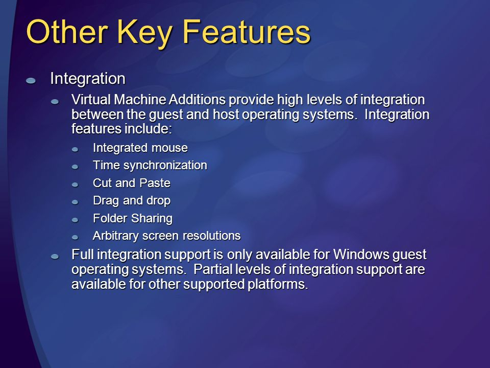 Other Key Features Integration Virtual Machine Additions provide high levels of integration between the guest and host operating systems. Integration