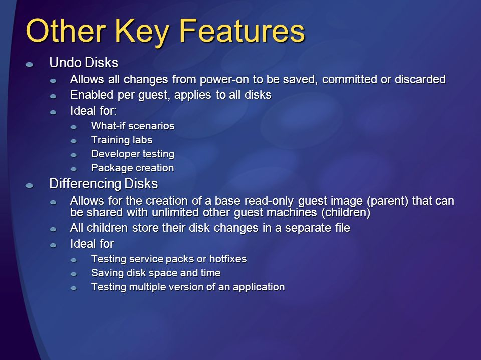 Other Key Features Undo Disks Allows all changes from power-on to be saved, committed or discarded Enabled per guest, applies to all disks Ideal for: What-if scenarios Training labs Developer testing Package creation Differencing Disks Allows for the creation of a base read-only guest image (parent) that can be shared with unlimited other guest machines (children) All children store their disk changes in a separate file Ideal for Testing service packs or hotfixes Saving disk space and time Testing multiple version of an application