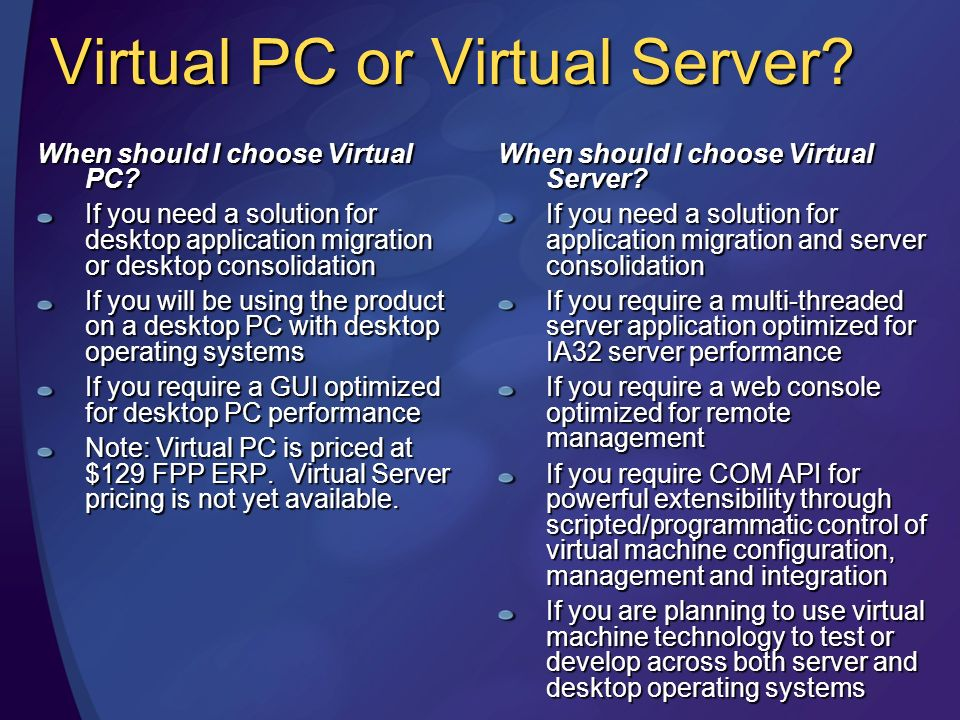 Virtual PC or Virtual Server? When should I choose Virtual Server? If you need a solution for application migration and server consolidation If you re