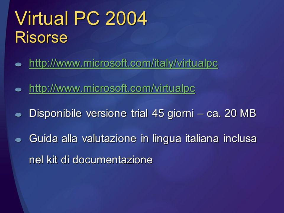 Virtual PC 2004 Risorse http://www.microsoft.com/italy/virtualpc http://www.microsoft.com/virtualpc Disponibile versione trial 45 giorni – ca.