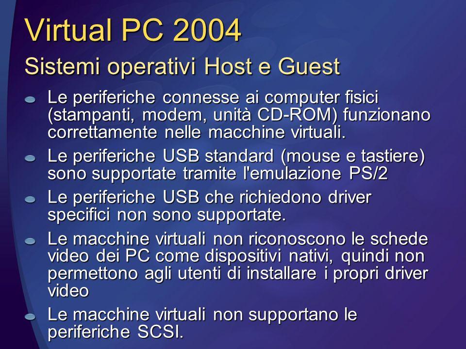 Virtual PC 2004 Sistemi operativi Host e Guest Le periferiche connesse ai computer fisici (stampanti, modem, unità CD-ROM) funzionano correttamente nelle macchine virtuali.