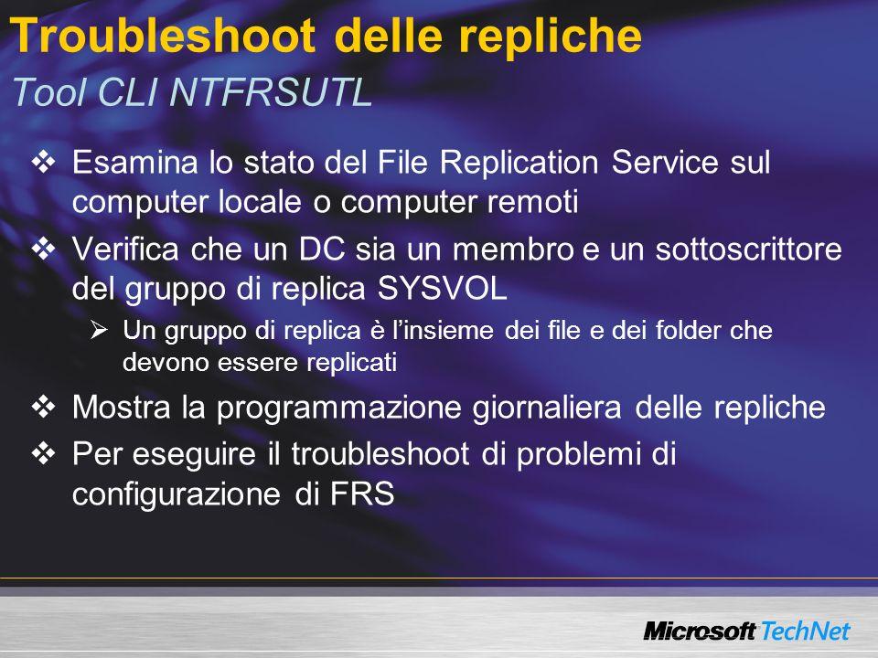 Troubleshoot delle repliche Tool CLI NTFRSUTL Esamina lo stato del File Replication Service sul computer locale o computer remoti Verifica che un DC sia un membro e un sottoscrittore del gruppo di replica SYSVOL Un gruppo di replica è linsieme dei file e dei folder che devono essere replicati Mostra la programmazione giornaliera delle repliche Per eseguire il troubleshoot di problemi di configurazione di FRS