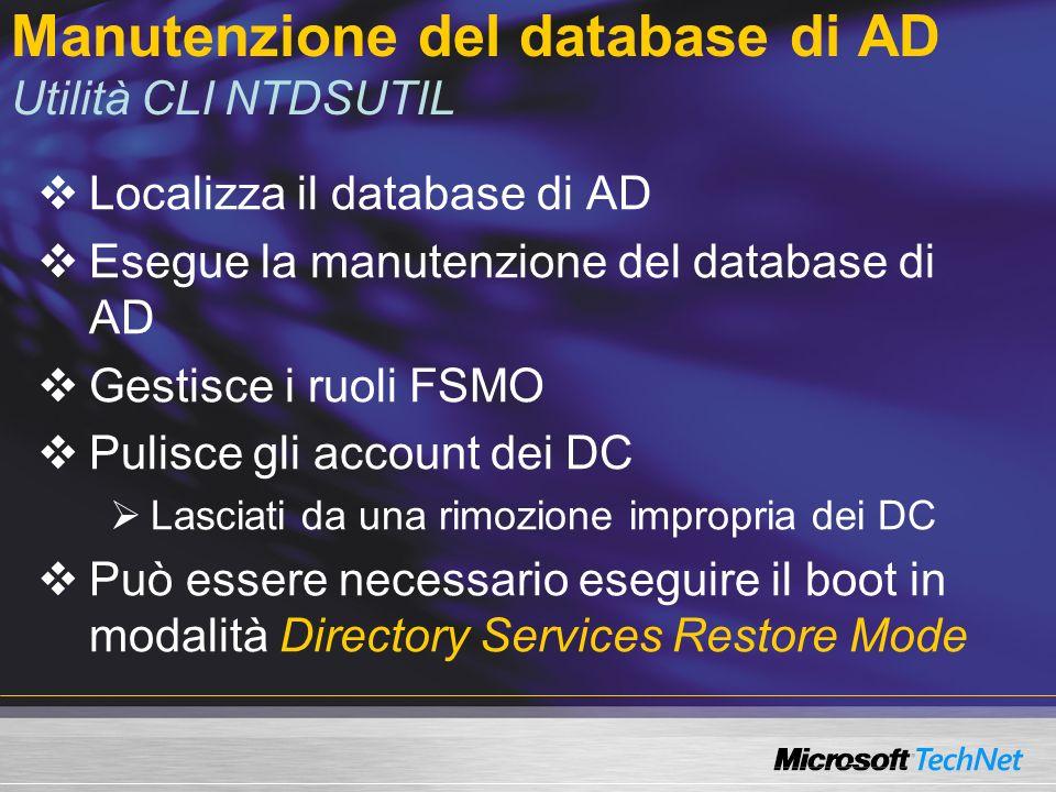 Manutenzione del database di AD Utilità CLI NTDSUTIL Localizza il database di AD Esegue la manutenzione del database di AD Gestisce i ruoli FSMO Pulisce gli account dei DC Lasciati da una rimozione impropria dei DC Può essere necessario eseguire il boot in modalità Directory Services Restore Mode