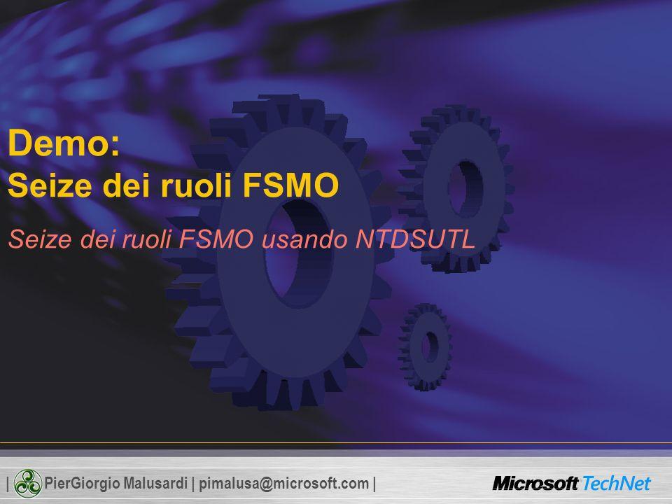 | PierGiorgio Malusardi | pimalusa@microsoft.com | Demo: Seize dei ruoli FSMO Seize dei ruoli FSMO usando NTDSUTL