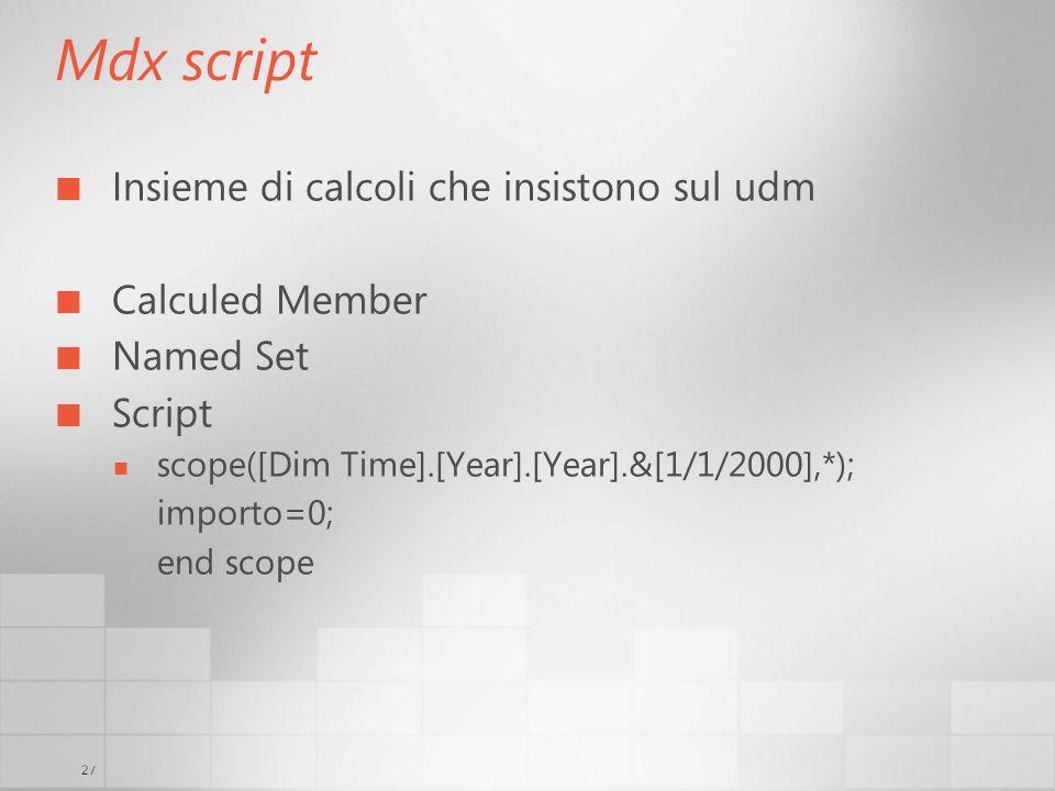 27 Mdx script Insieme di calcoli che insistono sul udm Calculed Member Named Set Script scope([Dim Time].[Year].[Year].&[1/1/2000],*); importo=0; end