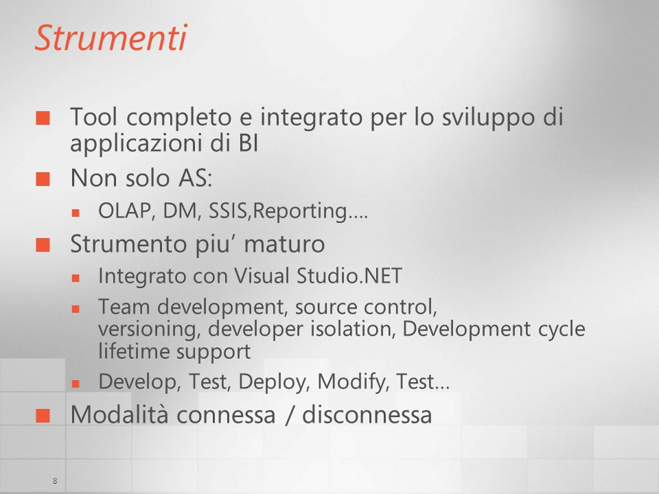 8 Strumenti Tool completo e integrato per lo sviluppo di applicazioni di BI Non solo AS: OLAP, DM, SSIS,Reporting…. Strumento piu maturo Integrato con