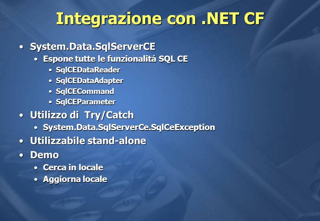 Integrazione con.NET CF System.Data.SqlServerCESystem.Data.SqlServerCE Espone tutte le funzionalitá SQL CEEspone tutte le funzionalitá SQL CE SqlCEDataReaderSqlCEDataReader SqlCEDataAdapterSqlCEDataAdapter SqlCECommandSqlCECommand SqlCEParameterSqlCEParameter Utilizzo di Try/CatchUtilizzo di Try/Catch System.Data.SqlServerCe.SqlCeExceptionSystem.Data.SqlServerCe.SqlCeException Utilizzabile stand-aloneUtilizzabile stand-alone DemoDemo Cerca in localeCerca in locale Aggiorna localeAggiorna locale