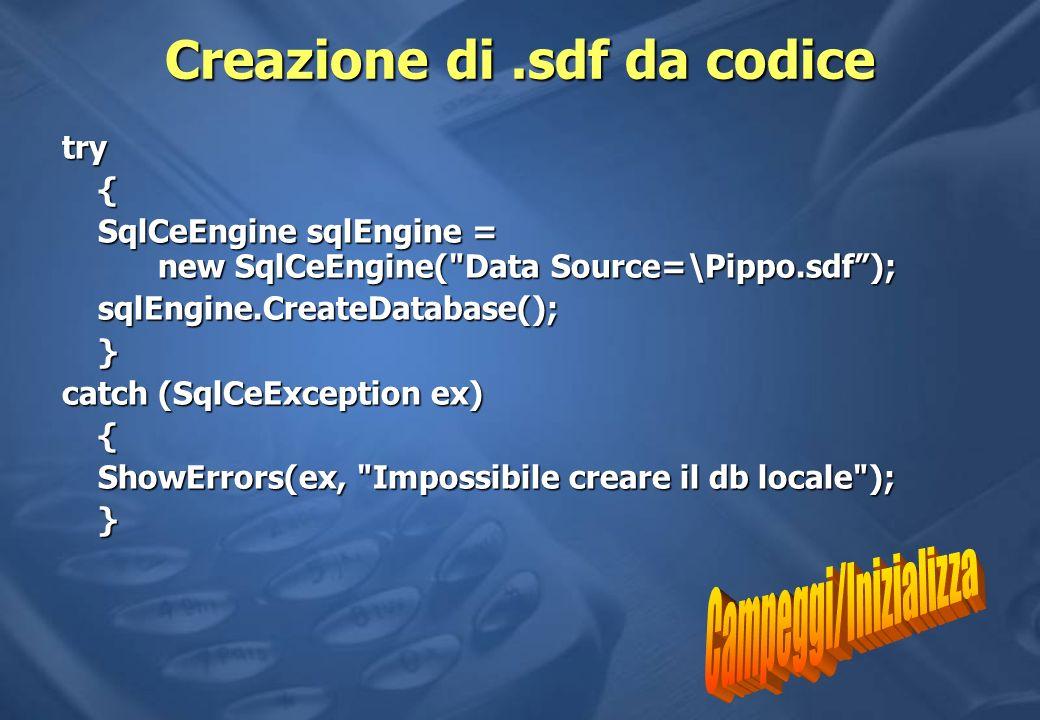 Creazione di.sdf da codice try{ SqlCeEngine sqlEngine = new SqlCeEngine( Data Source=\Pippo.sdf); sqlEngine.CreateDatabase();} catch (SqlCeException ex) { ShowErrors(ex, Impossibile creare il db locale ); }