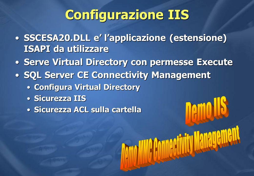 Configurazione IIS SSCESA20.DLL e lapplicazione (estensione) ISAPI da utilizzareSSCESA20.DLL e lapplicazione (estensione) ISAPI da utilizzare Serve Virtual Directory con permesse ExecuteServe Virtual Directory con permesse Execute SQL Server CE Connectivity ManagementSQL Server CE Connectivity Management Configura Virtual DirectoryConfigura Virtual Directory Sicurezza IISSicurezza IIS Sicurezza ACL sulla cartellaSicurezza ACL sulla cartella