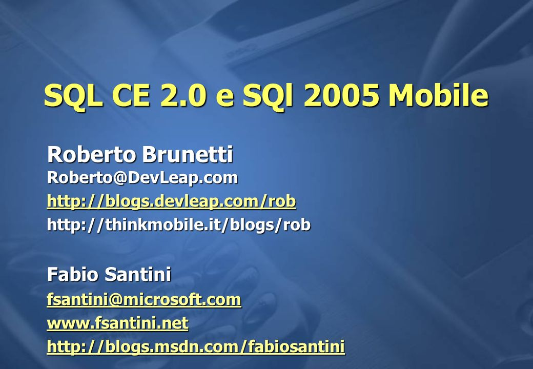 SQL CE 2.0 e SQl 2005 Mobile Roberto Brunetti Roberto@DevLeap.com http://blogs.devleap.com/rob http://thinkmobile.it/blogs/rob Fabio Santini fsantini@