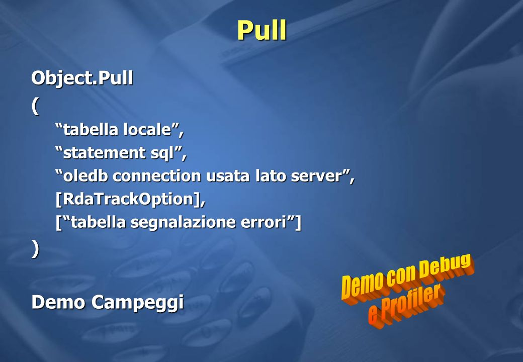 Pull Object.Pull( tabella locale, statement sql, oledb connection usata lato server, [RdaTrackOption], [tabella segnalazione errori] ) Demo Campeggi