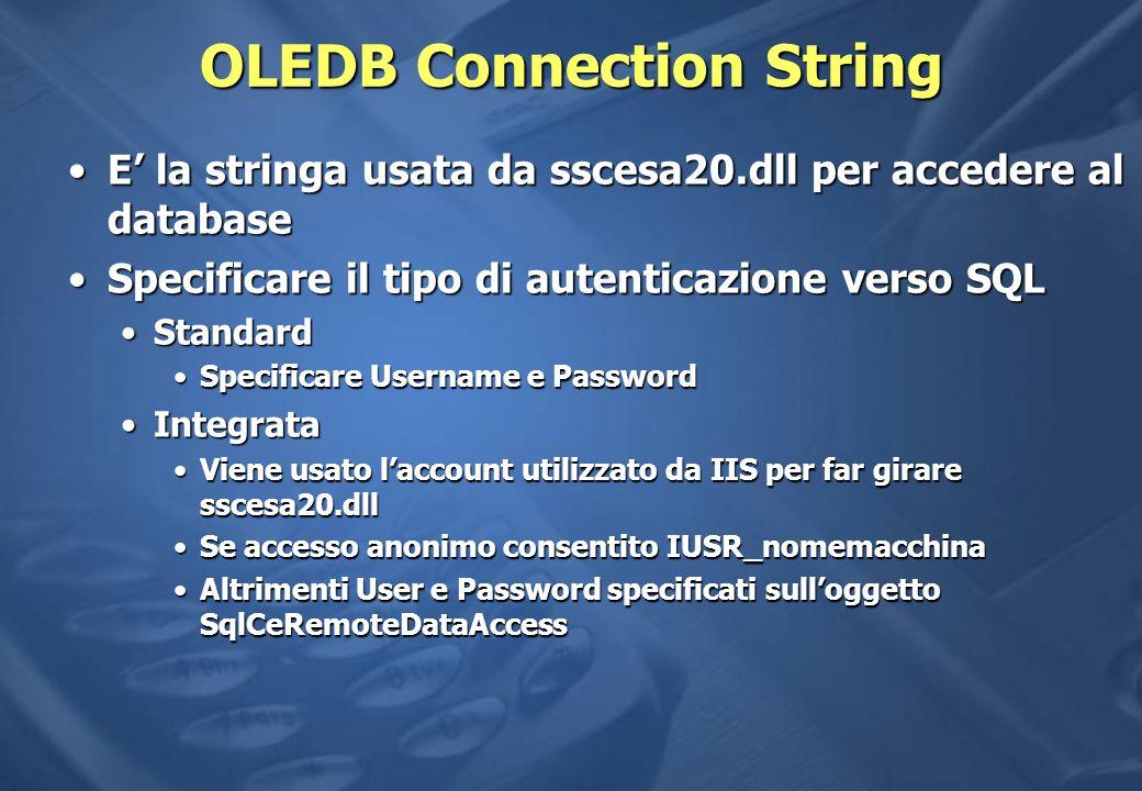 OLEDB Connection String E la stringa usata da sscesa20.dll per accedere al databaseE la stringa usata da sscesa20.dll per accedere al database Specificare il tipo di autenticazione verso SQLSpecificare il tipo di autenticazione verso SQL StandardStandard Specificare Username e PasswordSpecificare Username e Password IntegrataIntegrata Viene usato laccount utilizzato da IIS per far girare sscesa20.dllViene usato laccount utilizzato da IIS per far girare sscesa20.dll Se accesso anonimo consentito IUSR_nomemacchinaSe accesso anonimo consentito IUSR_nomemacchina Altrimenti User e Password specificati sulloggetto SqlCeRemoteDataAccessAltrimenti User e Password specificati sulloggetto SqlCeRemoteDataAccess