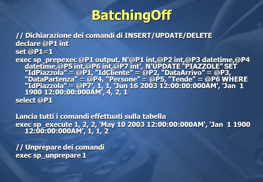 BatchingOff // Dichiarazione dei comandi di INSERT/UPDATE/DELETE declare @P1 int set @P1=1 exec sp_prepexec @P1 output, N @P1 int,@P2 int,@P3 datetime,@P4 datetime,@P5 int,@P6 int,@P7 int , N UPDATE PIAZZOLE SET IdPiazzola = @P1, IdCliente = @P2, DataArrivo = @P3, DataPartenza = @P4, Persone = @P5, Tende = @P6 WHERE IdPiazzola = @P7 , 1, 1, Jun 16 2003 12:00:00:000AM , Jan 1 1900 12:00:00:000AM , 4, 2, 1 select @P1 Lancia tutti i comandi effettuati sulla tabella exec sp_execute 1, 2, 2, May 10 2003 12:00:00:000AM , Jan 1 1900 12:00:00:000AM , 1, 1, 2 // Unprepare dei comandi exec sp_unprepare 1