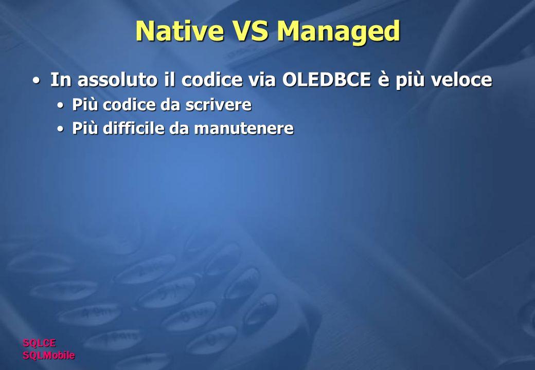 Native VS Managed In assoluto il codice via OLEDBCE è più veloceIn assoluto il codice via OLEDBCE è più veloce Più codice da scriverePiù codice da scrivere Più difficile da manutenerePiù difficile da manutenere SQLCE SQLMobile