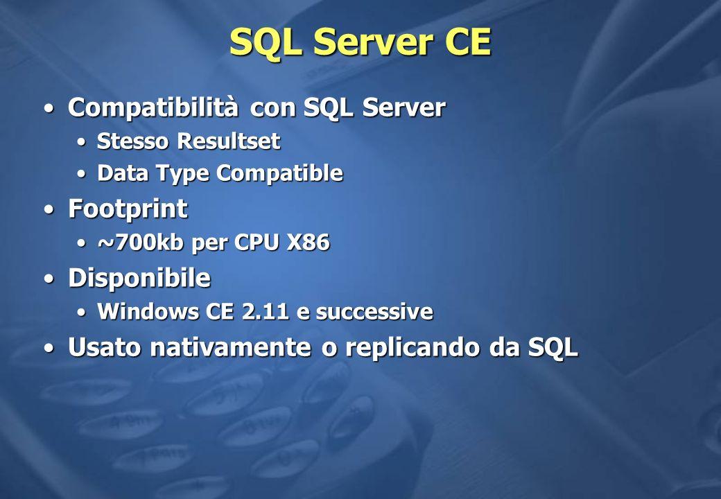 SQL Server CE Compatibilità con SQL ServerCompatibilità con SQL Server Stesso ResultsetStesso Resultset Data Type CompatibleData Type Compatible FootprintFootprint ~700kb per CPU X86~700kb per CPU X86 DisponibileDisponibile Windows CE 2.11 e successiveWindows CE 2.11 e successive Usato nativamente o replicando da SQLUsato nativamente o replicando da SQL