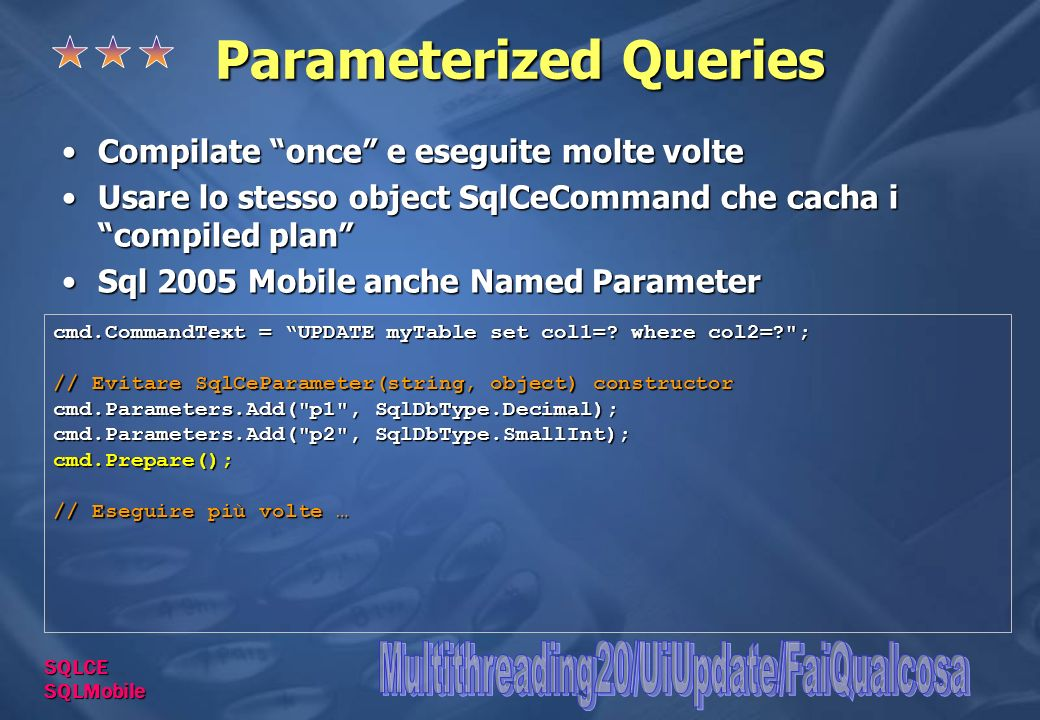 Parameterized Queries Compilate once e eseguite molte volteCompilate once e eseguite molte volte Usare lo stesso object SqlCeCommand che cacha i compiled planUsare lo stesso object SqlCeCommand che cacha i compiled plan Sql 2005 Mobile anche Named ParameterSql 2005 Mobile anche Named Parameter cmd.CommandText = UPDATE myTable set col1=.