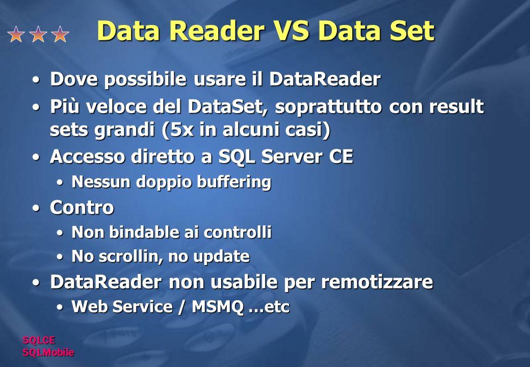 Data Reader VS Data Set Dove possibile usare il DataReaderDove possibile usare il DataReader Più veloce del DataSet, soprattutto con result sets grandi (5x in alcuni casi)Più veloce del DataSet, soprattutto con result sets grandi (5x in alcuni casi) Accesso diretto a SQL Server CEAccesso diretto a SQL Server CE Nessun doppio bufferingNessun doppio buffering ControContro Non bindable ai controlliNon bindable ai controlli No scrollin, no updateNo scrollin, no update DataReader non usabile per remotizzareDataReader non usabile per remotizzare Web Service / MSMQ …etcWeb Service / MSMQ …etc SQLCE SQLMobile