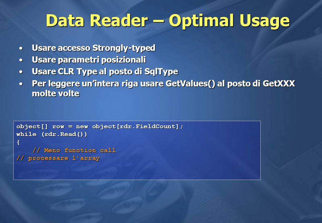Data Reader – Optimal Usage Usare accesso Strongly-typedUsare accesso Strongly-typed Usare parametri posizionaliUsare parametri posizionali Usare CLR Type al posto di SqlTypeUsare CLR Type al posto di SqlType Per leggere unintera riga usare GetValues() al posto di GetXXX molte voltePer leggere unintera riga usare GetValues() al posto di GetXXX molte volte object[] row = new object[rdr.FieldCount]; while (rdr.Read()) { // Meno function call // Meno function call // processare larray
