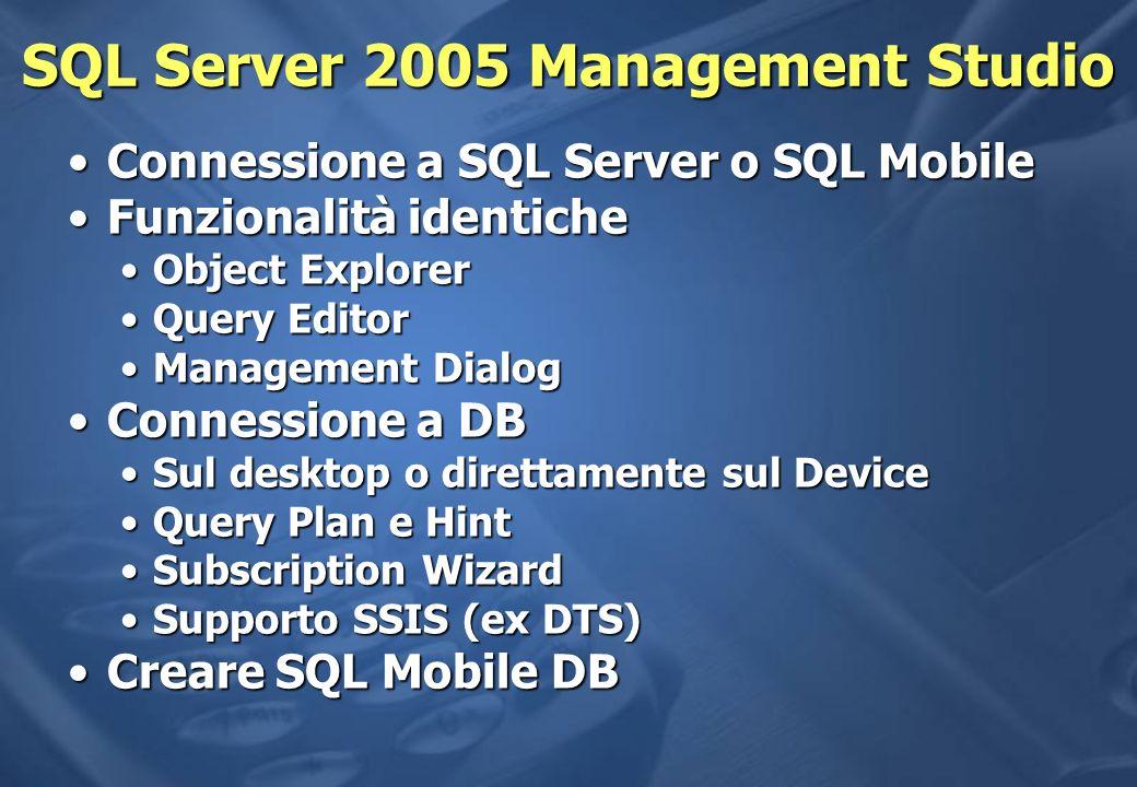 SQL Server 2005 Management Studio Connessione a SQL Server o SQL MobileConnessione a SQL Server o SQL Mobile Funzionalità identicheFunzionalità identiche Object ExplorerObject Explorer Query EditorQuery Editor Management DialogManagement Dialog Connessione a DBConnessione a DB Sul desktop o direttamente sul DeviceSul desktop o direttamente sul Device Query Plan e HintQuery Plan e Hint Subscription WizardSubscription Wizard Supporto SSIS (ex DTS)Supporto SSIS (ex DTS) Creare SQL Mobile DBCreare SQL Mobile DB