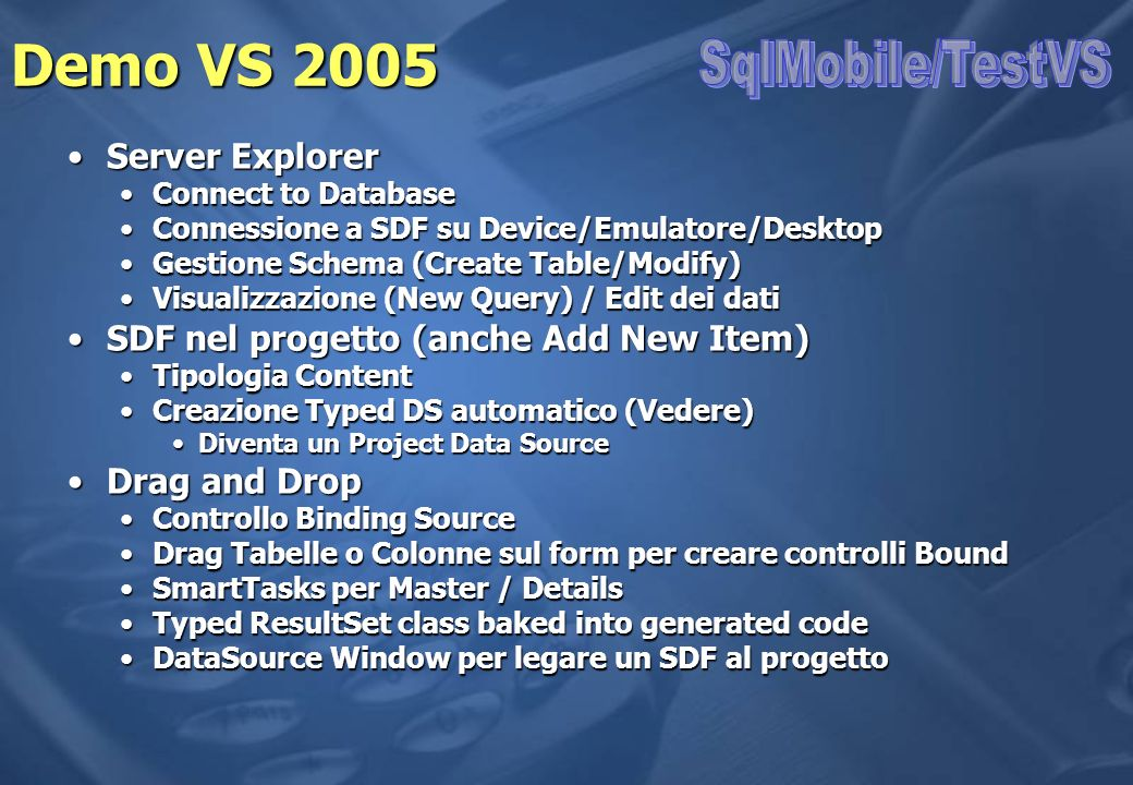 Demo VS 2005 Server ExplorerServer Explorer Connect to DatabaseConnect to Database Connessione a SDF su Device/Emulatore/DesktopConnessione a SDF su D