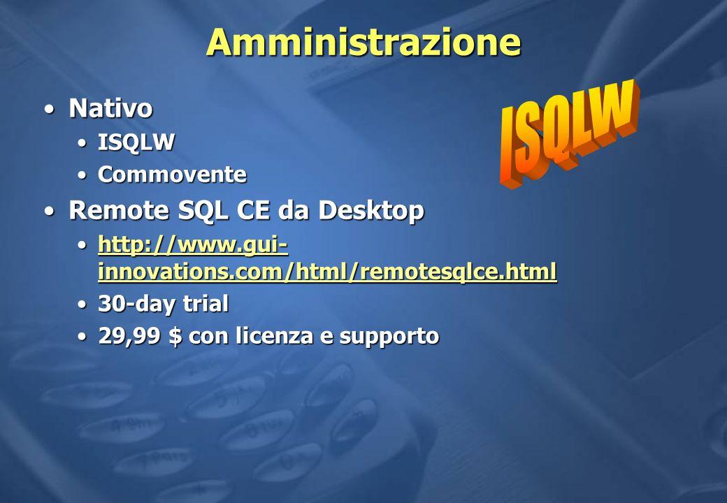 Amministrazione NativoNativo ISQLWISQLW CommoventeCommovente Remote SQL CE da DesktopRemote SQL CE da Desktop http://www.gui- innovations.com/html/remotesqlce.htmlhttp://www.gui- innovations.com/html/remotesqlce.htmlhttp://www.gui- innovations.com/html/remotesqlce.htmlhttp://www.gui- innovations.com/html/remotesqlce.html 30-day trial30-day trial 29,99 $ con licenza e supporto29,99 $ con licenza e supporto