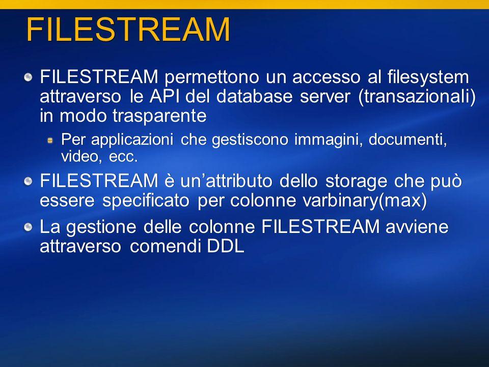 17 FILESTREAM FILESTREAM permettono un accesso al filesystem attraverso le API del database server (transazionali) in modo trasparente Per applicazioni che gestiscono immagini, documenti, video, ecc.