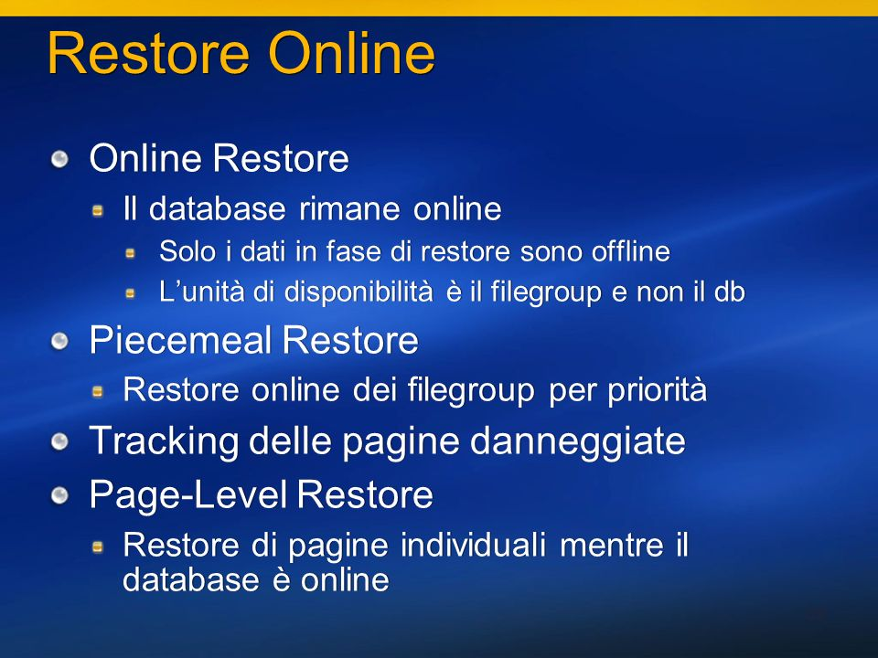 39 Restore Online Online Restore Il database rimane online Solo i dati in fase di restore sono offline Lunità di disponibilità è il filegroup e non il db Piecemeal Restore Restore online dei filegroup per priorità Tracking delle pagine danneggiate Page-Level Restore Restore di pagine individuali mentre il database è online Online Restore Il database rimane online Solo i dati in fase di restore sono offline Lunità di disponibilità è il filegroup e non il db Piecemeal Restore Restore online dei filegroup per priorità Tracking delle pagine danneggiate Page-Level Restore Restore di pagine individuali mentre il database è online