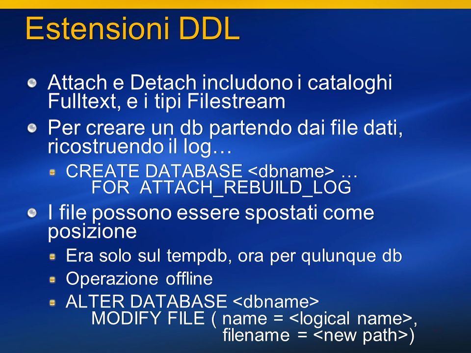 41 Estensioni DDL Attach e Detach includono i cataloghi Fulltext, e i tipi Filestream Per creare un db partendo dai file dati, ricostruendo il log… CREATE DATABASE … FOR ATTACH_REBUILD_LOG I file possono essere spostati come posizione Era solo sul tempdb, ora per qulunque db Operazione offline ALTER DATABASE MODIFY FILE ( name =, filename = ) Attach e Detach includono i cataloghi Fulltext, e i tipi Filestream Per creare un db partendo dai file dati, ricostruendo il log… CREATE DATABASE … FOR ATTACH_REBUILD_LOG I file possono essere spostati come posizione Era solo sul tempdb, ora per qulunque db Operazione offline ALTER DATABASE MODIFY FILE ( name =, filename = )