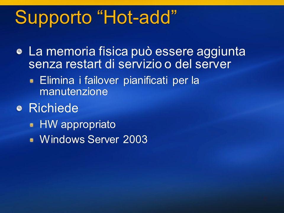 6 Supporto Hot-add La memoria fisica può essere aggiunta senza restart di servizio o del server Elimina i failover pianificati per la manutenzione Richiede HW appropriato Windows Server 2003 La memoria fisica può essere aggiunta senza restart di servizio o del server Elimina i failover pianificati per la manutenzione Richiede HW appropriato Windows Server 2003