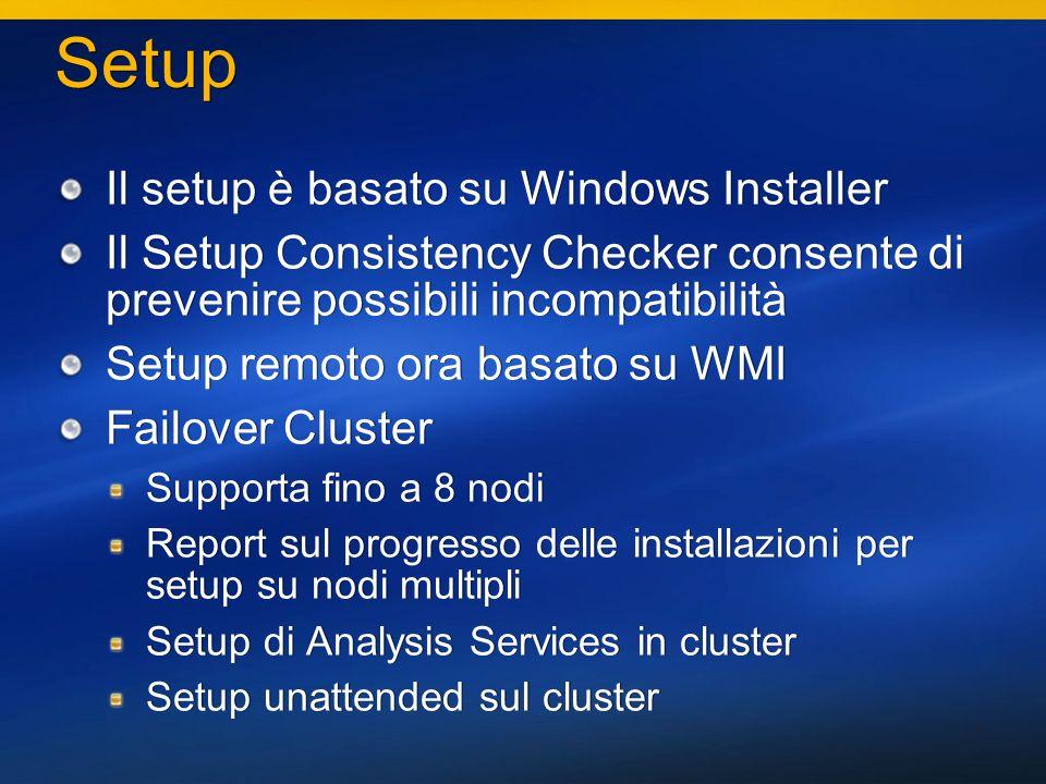 7 Setup Il setup è basato su Windows Installer Il Setup Consistency Checker consente di prevenire possibili incompatibilità Setup remoto ora basato su WMI Failover Cluster Supporta fino a 8 nodi Report sul progresso delle installazioni per setup su nodi multipli Setup di Analysis Services in cluster Setup unattended sul cluster Il setup è basato su Windows Installer Il Setup Consistency Checker consente di prevenire possibili incompatibilità Setup remoto ora basato su WMI Failover Cluster Supporta fino a 8 nodi Report sul progresso delle installazioni per setup su nodi multipli Setup di Analysis Services in cluster Setup unattended sul cluster