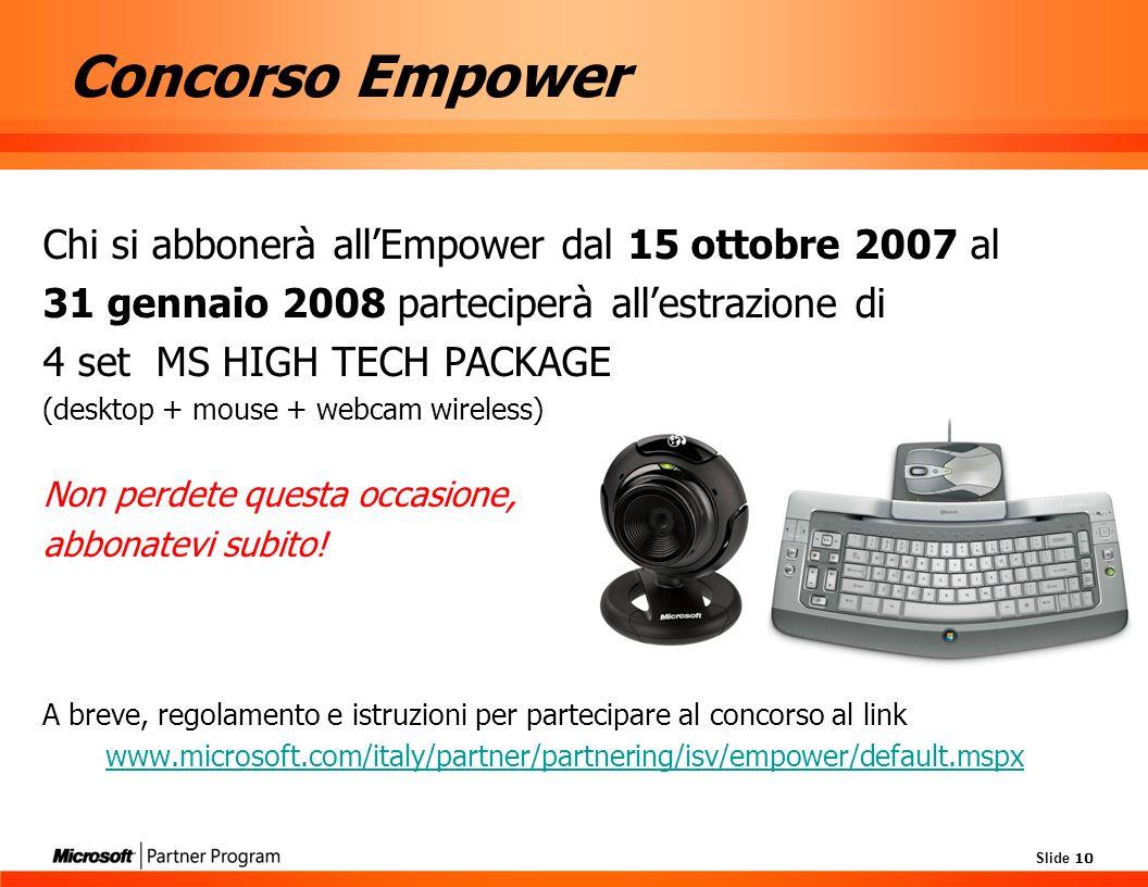 Slide 10 Concorso Empower Chi si abbonerà allEmpower dal 15 ottobre 2007 al 31 gennaio 2008 parteciperà allestrazione di 4 set MS HIGH TECH PACKAGE (desktop + mouse + webcam wireless) Non perdete questa occasione, abbonatevi subito.