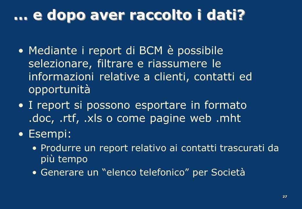 27 … e dopo aver raccolto i dati? Mediante i report di BCM è possibile selezionare, filtrare e riassumere le informazioni relative a clienti, contatti