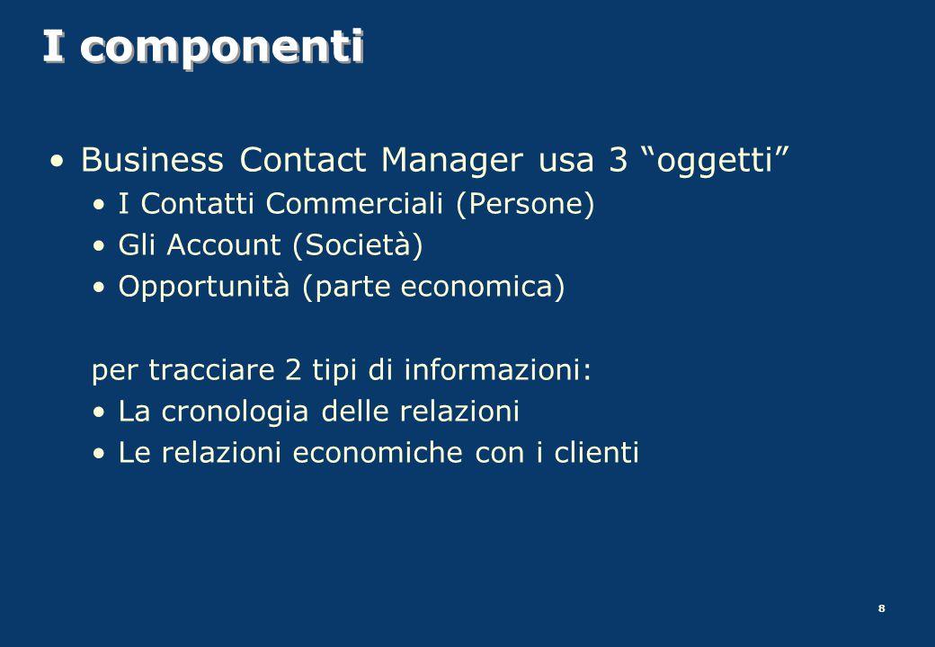 8 I componenti Business Contact Manager usa 3 oggetti I Contatti Commerciali (Persone) Gli Account (Società) Opportunità (parte economica) per traccia