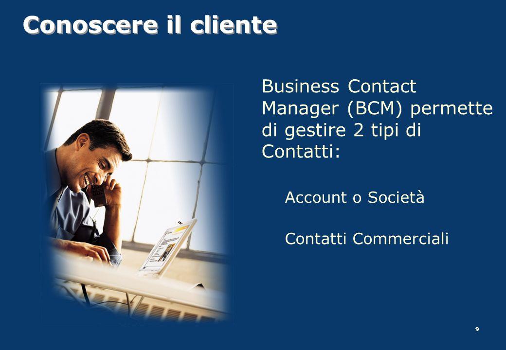 9 Conoscere il cliente Business Contact Manager (BCM) permette di gestire 2 tipi di Contatti: Account o Società Contatti Commerciali
