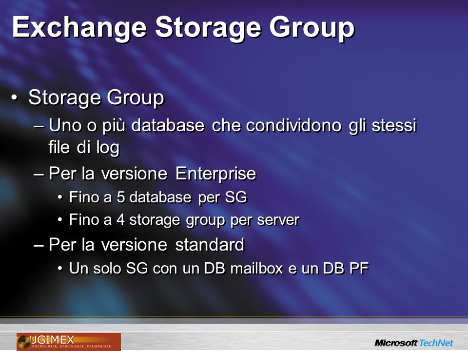 Exchange Storage Group Storage Group –Uno o più database che condividono gli stessi file di log –Per la versione Enterprise Fino a 5 database per SG Fino a 4 storage group per server –Per la versione standard Un solo SG con un DB mailbox e un DB PF Storage Group –Uno o più database che condividono gli stessi file di log –Per la versione Enterprise Fino a 5 database per SG Fino a 4 storage group per server –Per la versione standard Un solo SG con un DB mailbox e un DB PF