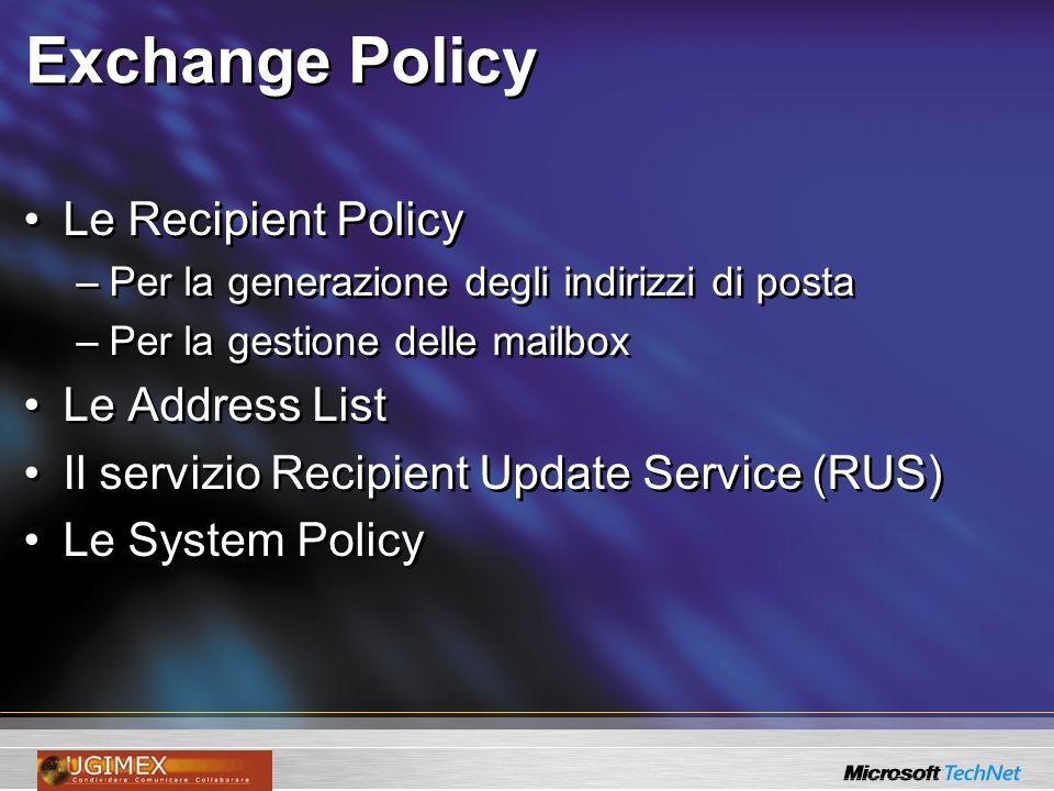 Exchange Policy Le Recipient Policy –Per la generazione degli indirizzi di posta –Per la gestione delle mailbox Le Address List Il servizio Recipient