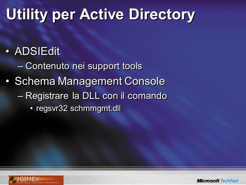 Utility per Active Directory ADSIEdit –Contenuto nei support tools Schema Management Console –Registrare la DLL con il comando regsvr32 schmmgmt.dll ADSIEdit –Contenuto nei support tools Schema Management Console –Registrare la DLL con il comando regsvr32 schmmgmt.dll