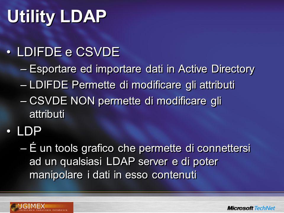 Utility LDAP LDIFDE e CSVDE –Esportare ed importare dati in Active Directory –LDIFDE Permette di modificare gli attributi –CSVDE NON permette di modificare gli attributi LDP –É un tools grafico che permette di connettersi ad un qualsiasi LDAP server e di poter manipolare i dati in esso contenuti LDIFDE e CSVDE –Esportare ed importare dati in Active Directory –LDIFDE Permette di modificare gli attributi –CSVDE NON permette di modificare gli attributi LDP –É un tools grafico che permette di connettersi ad un qualsiasi LDAP server e di poter manipolare i dati in esso contenuti