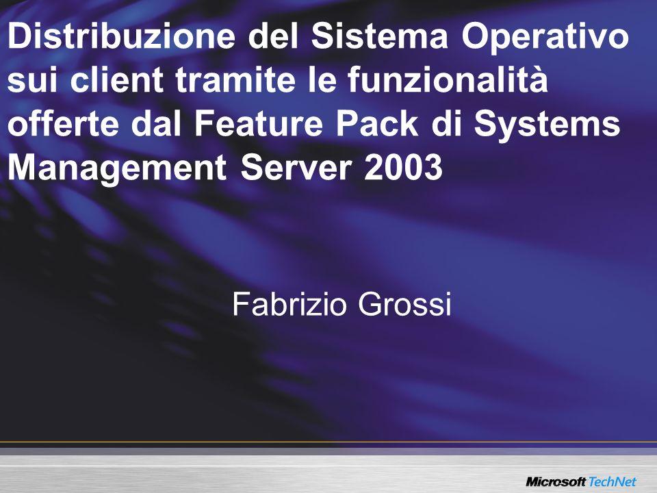 Distribuzione del Sistema Operativo sui client tramite le funzionalità offerte dal Feature Pack di Systems Management Server 2003 Fabrizio Grossi